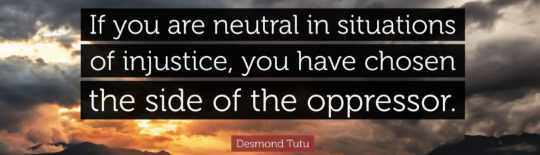 Archbishop Desmond Tutu quote, If you are neutral in situations of injustice, you have chosen the side of the oppressor.